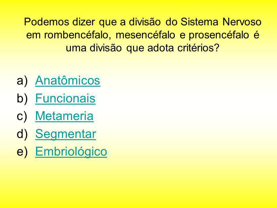 Podemos dizer que a divisão do Sistema Nervoso em rombencéfalo, mesencéfalo e prosencéfalo é uma divisão que adota critérios? a)AnatômicosAnatômicos b
