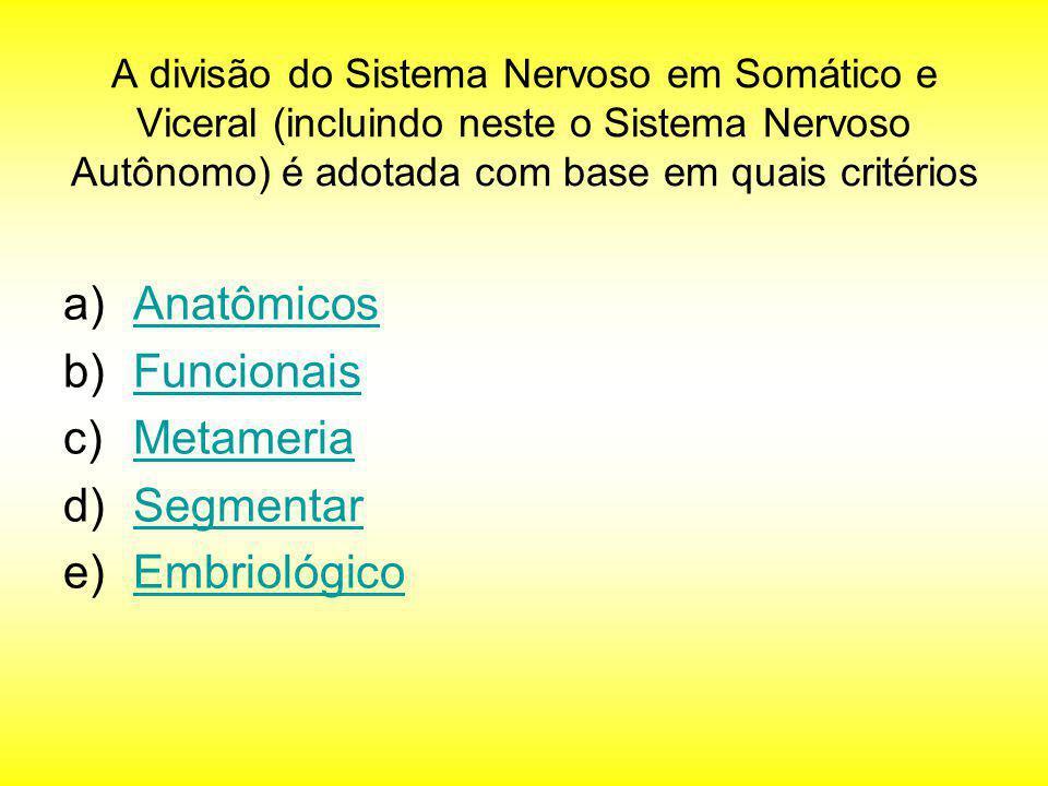 A divisão do Sistema Nervoso em Somático e Viceral (incluindo neste o Sistema Nervoso Autônomo) é adotada com base em quais critérios a)AnatômicosAnat