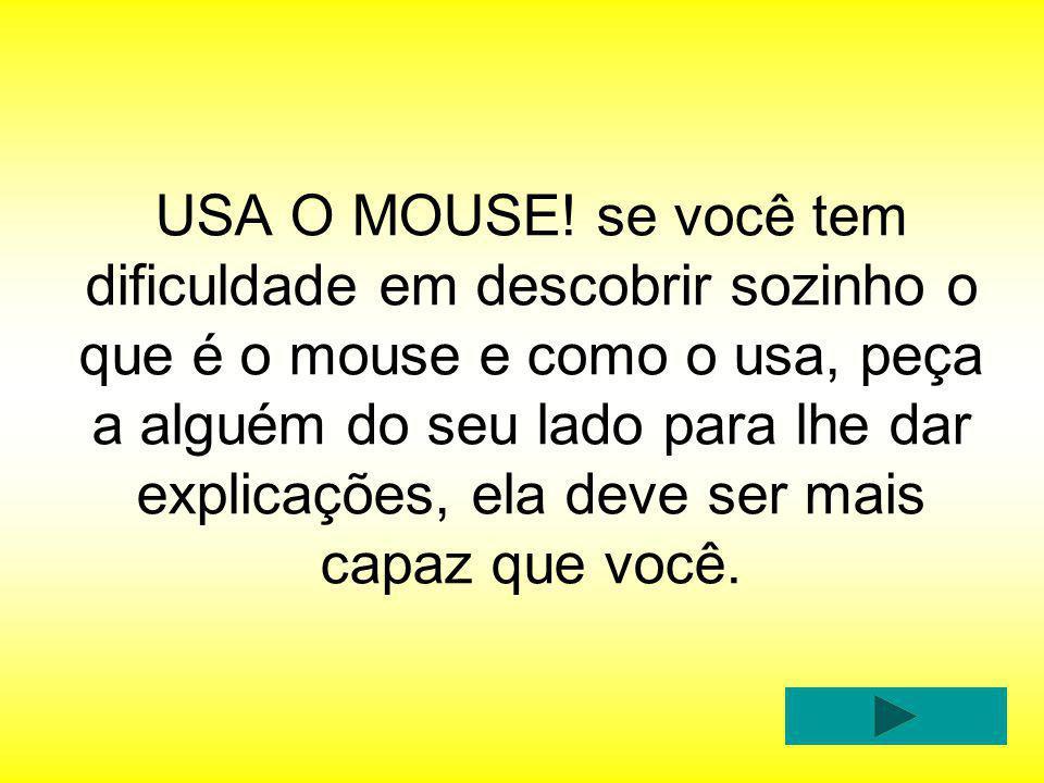 USA O MOUSE! se você tem dificuldade em descobrir sozinho o que é o mouse e como o usa, peça a alguém do seu lado para lhe dar explicações, ela deve s