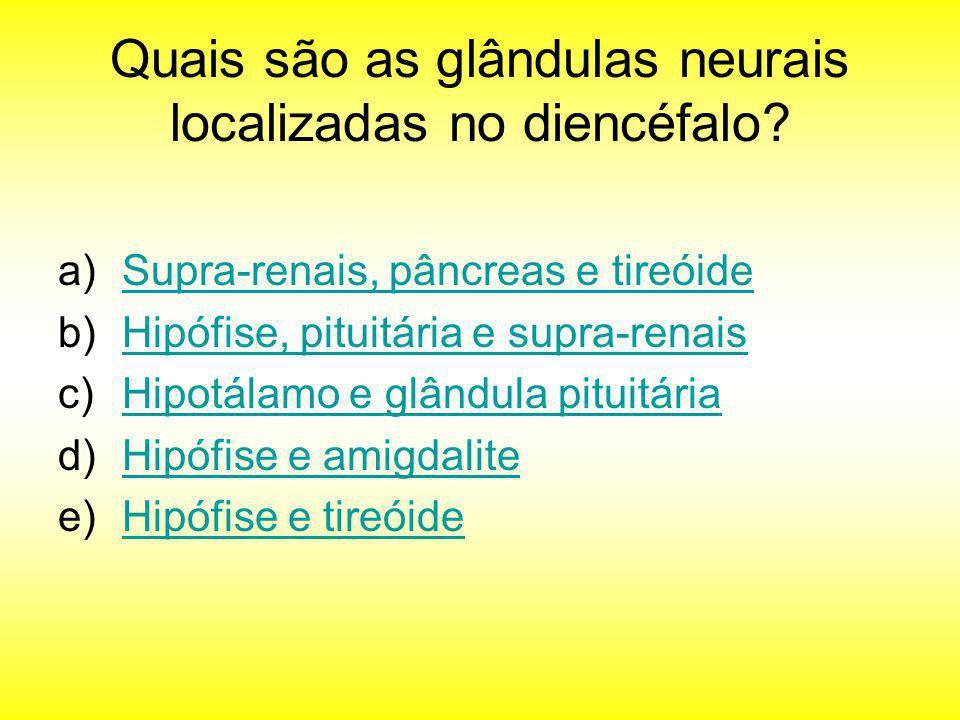 Quais são as glândulas neurais localizadas no diencéfalo? a)Supra-renais, pâncreas e tireóideSupra-renais, pâncreas e tireóide b)Hipófise, pituitária