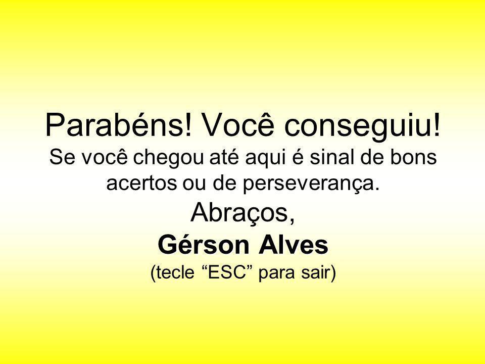 """Gérson Alves Parabéns! Você conseguiu! Se você chegou até aqui é sinal de bons acertos ou de perseverança. Abraços, Gérson Alves (tecle """"ESC"""" para sai"""