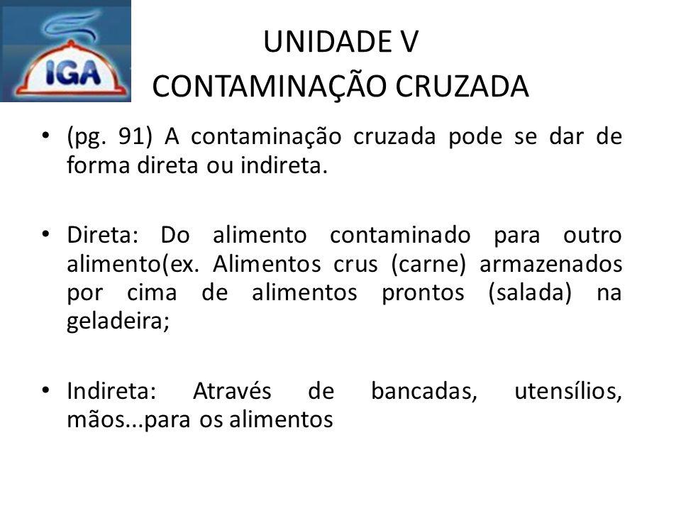 UNIDADE V CONTAMINAÇÃO CRUZADA (pg. 91) A contaminação cruzada pode se dar de forma direta ou indireta. Direta: Do alimento contaminado para outro ali