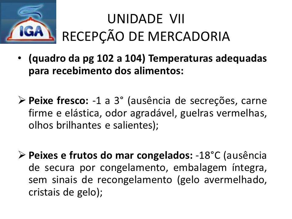 UNIDADE VII RECEPÇÃO DE MERCADORIA (quadro da pg 102 a 104) Temperaturas adequadas para recebimento dos alimentos:  Peixe fresco: -1 a 3° (ausência d