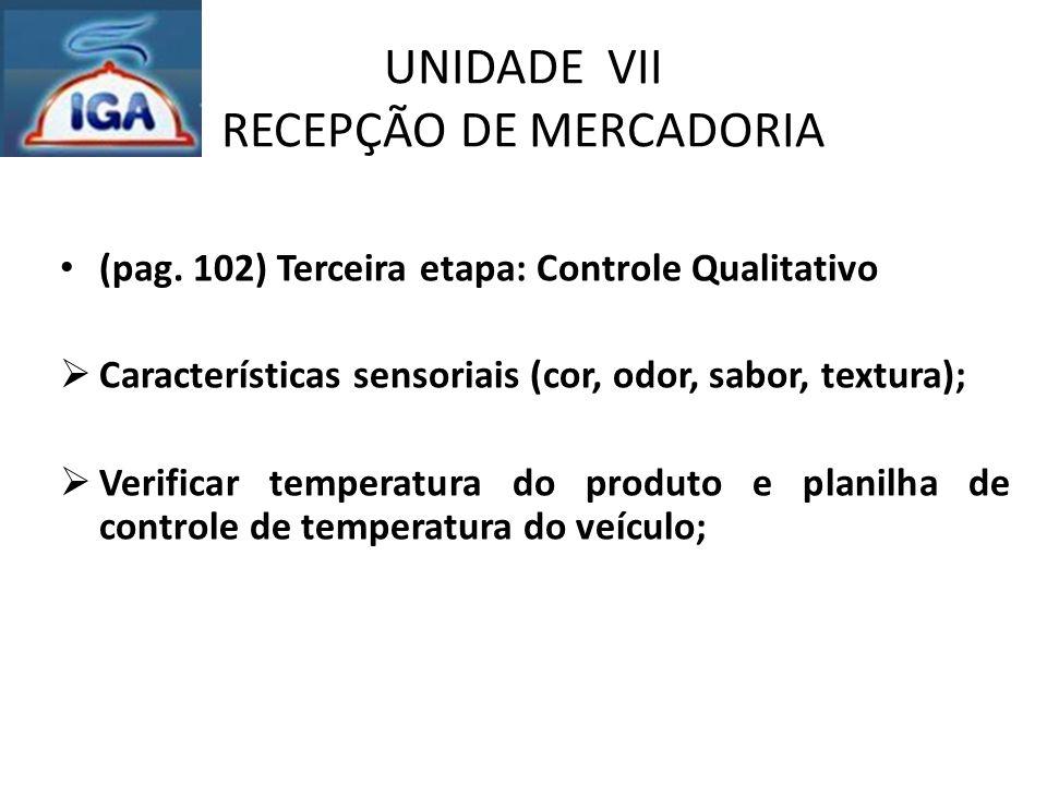 UNIDADE VII RECEPÇÃO DE MERCADORIA (pag. 102) Terceira etapa: Controle Qualitativo  Características sensoriais (cor, odor, sabor, textura);  Verific