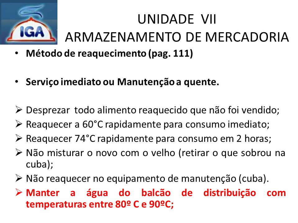 UNIDADE VII ARMAZENAMENTO DE MERCADORIA Método de reaquecimento (pag. 111) Serviço imediato ou Manutenção a quente.  Desprezar todo alimento reaqueci
