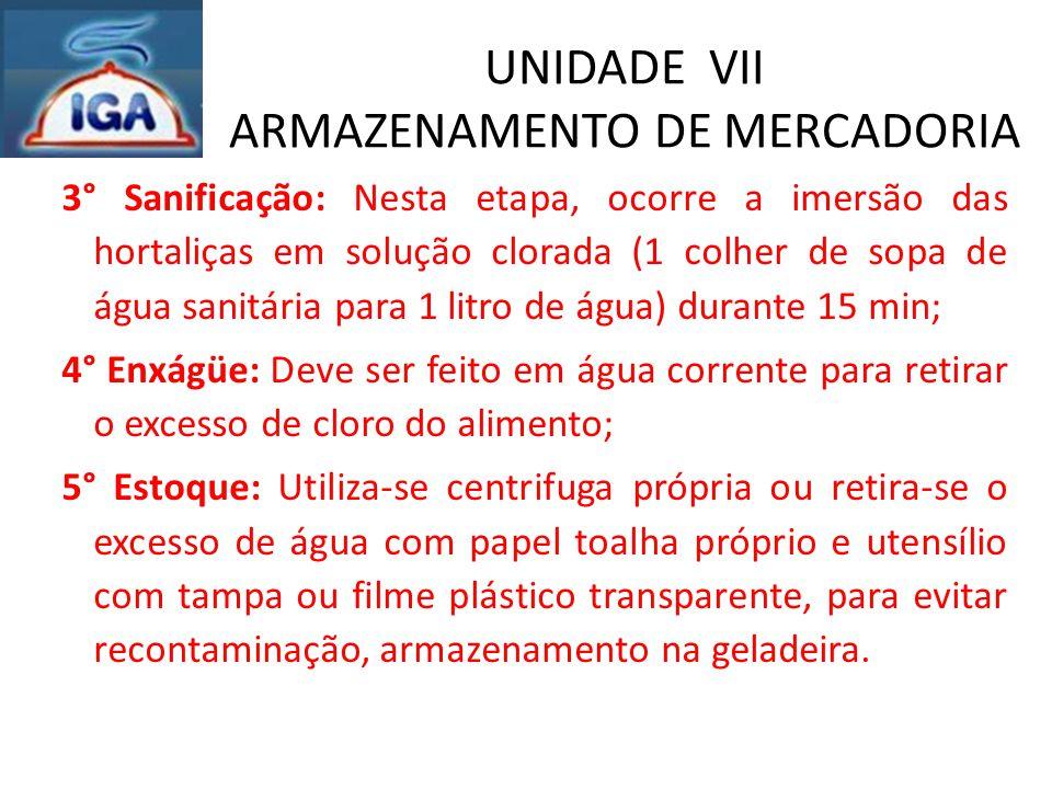 UNIDADE VII ARMAZENAMENTO DE MERCADORIA 3° Sanificação: Nesta etapa, ocorre a imersão das hortaliças em solução clorada (1 colher de sopa de água sani