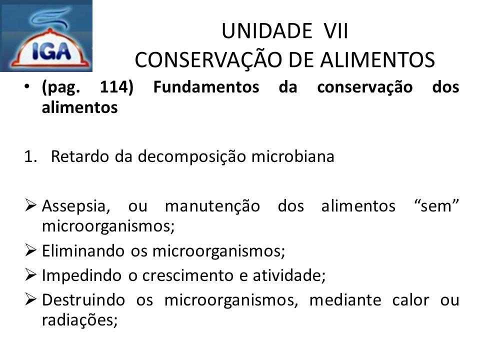 UNIDADE VII CONSERVAÇÃO DE ALIMENTOS (pag. 114) Fundamentos da conservação dos alimentos 1.Retardo da decomposição microbiana  Assepsia, ou manutençã
