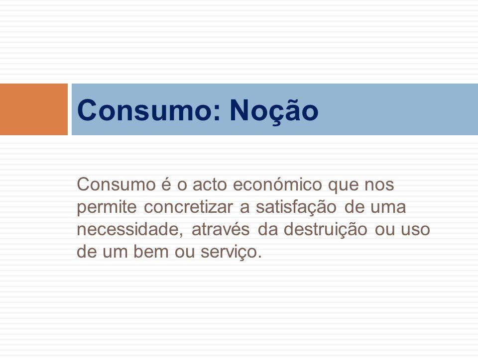 Consumo é o acto económico que nos permite concretizar a satisfação de uma necessidade, através da destruição ou uso de um bem ou serviço. Consumo: No