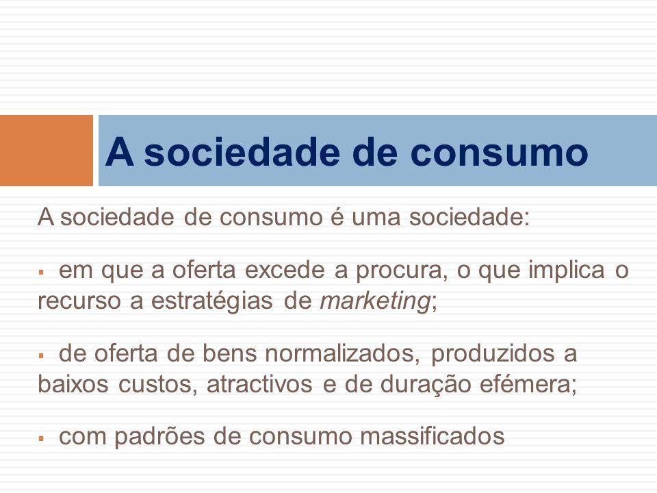 A sociedade de consumo é uma sociedade:  em que a oferta excede a procura, o que implica o recurso a estratégias de marketing;  de oferta de bens no