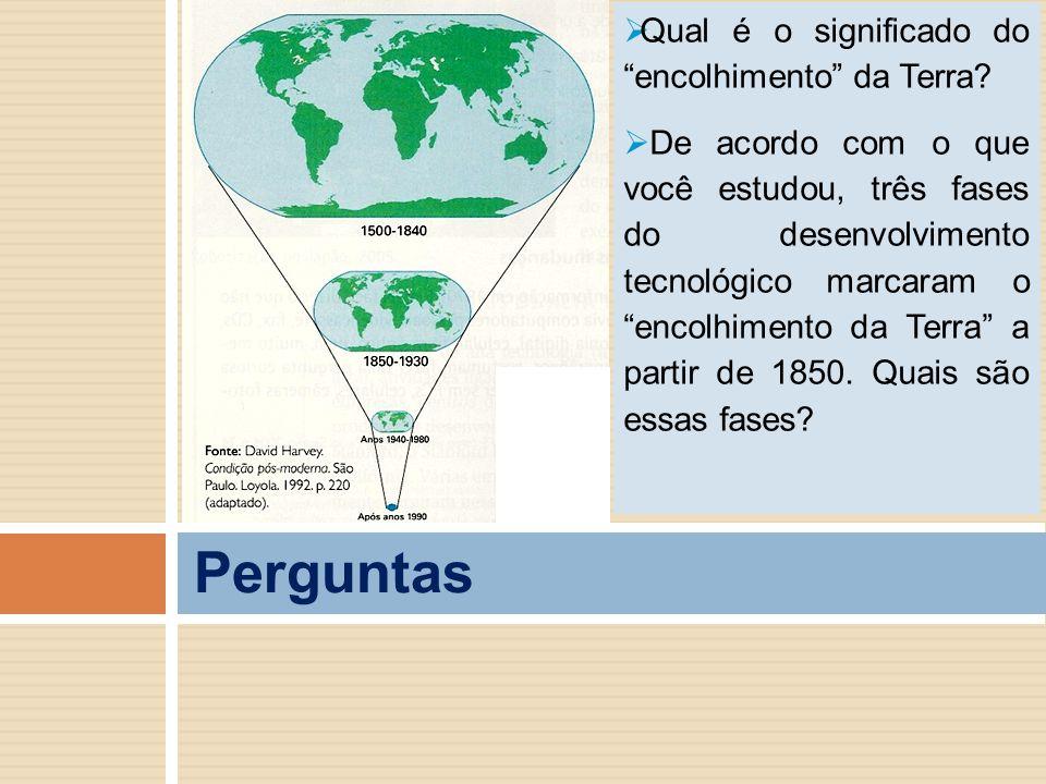 """Perguntas  Qual é o significado do """"encolhimento"""" da Terra?  De acordo com o que você estudou, três fases do desenvolvimento tecnológico marcaram o"""