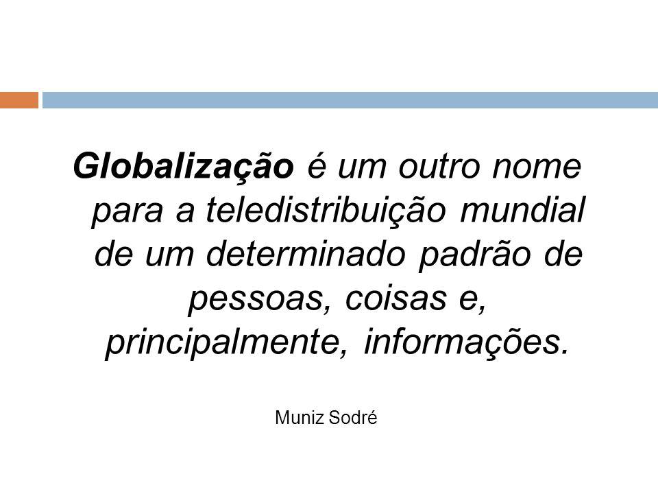 Globalização é um outro nome para a teledistribuição mundial de um determinado padrão de pessoas, coisas e, principalmente, informações. Muniz Sodré