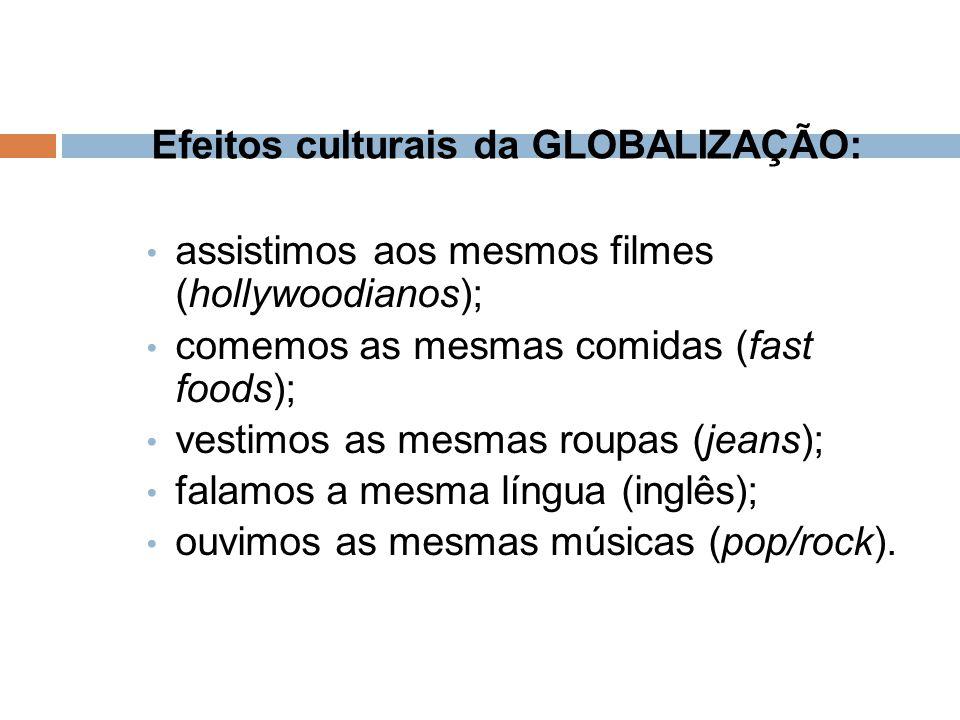 Efeitos culturais da GLOBALIZAÇÃO: assistimos aos mesmos filmes (hollywoodianos); comemos as mesmas comidas (fast foods); vestimos as mesmas roupas (j