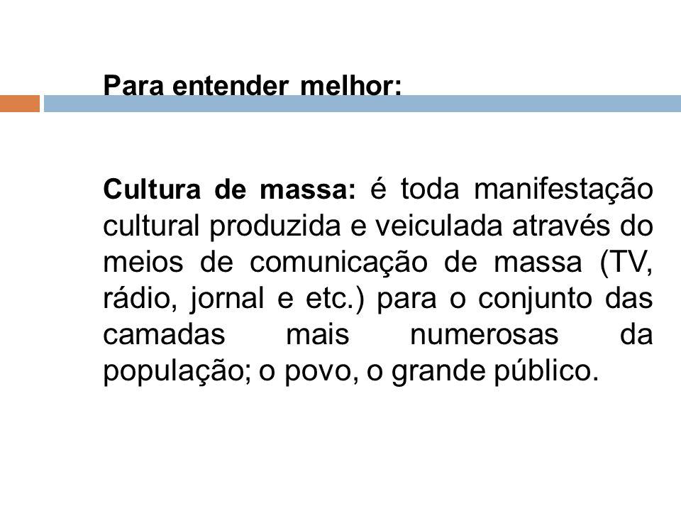 Para entender melhor: Cultura de massa: é toda manifestação cultural produzida e veiculada através do meios de comunicação de massa (TV, rádio, jornal