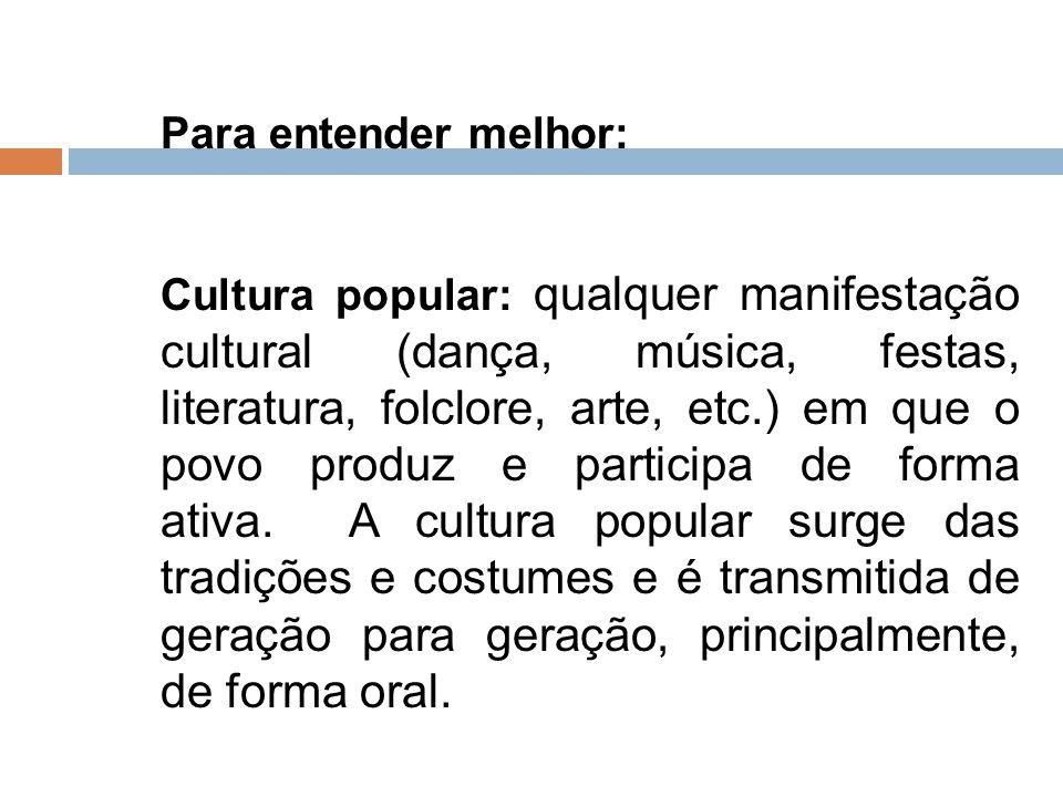 Para entender melhor: Cultura popular: qualquer manifestação cultural (dança, música, festas, literatura, folclore, arte, etc.) em que o povo produz e
