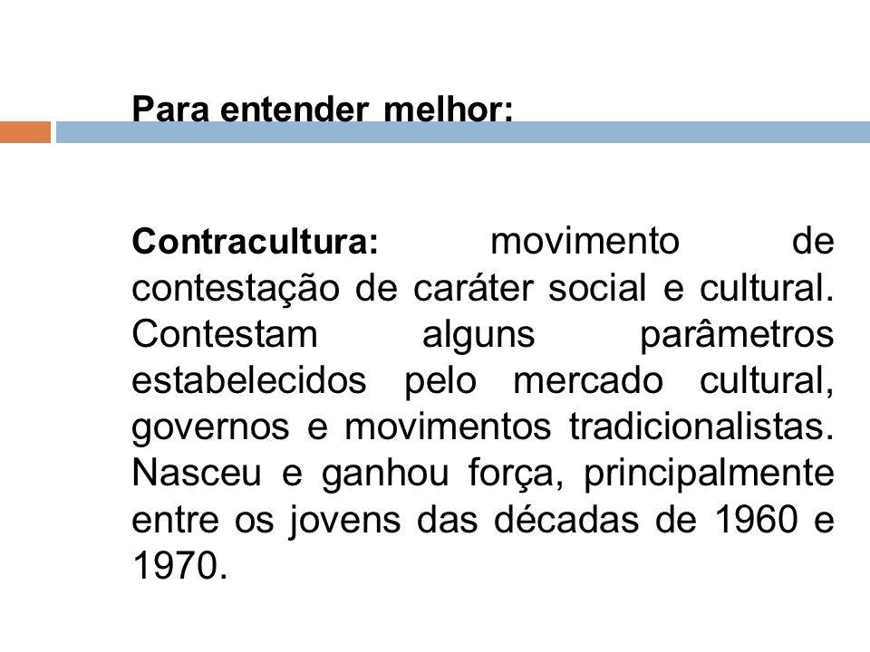 Para entender melhor: Contracultura: movimento de contestação de caráter social e cultural. Contestam alguns parâmetros estabelecidos pelo mercado cul