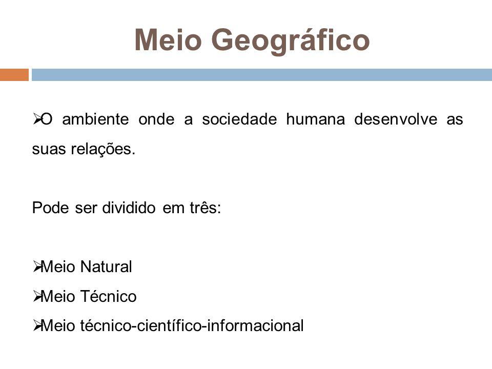 Meio Geográfico  O ambiente onde a sociedade humana desenvolve as suas relações. Pode ser dividido em três:  Meio Natural  Meio Técnico  Meio técn