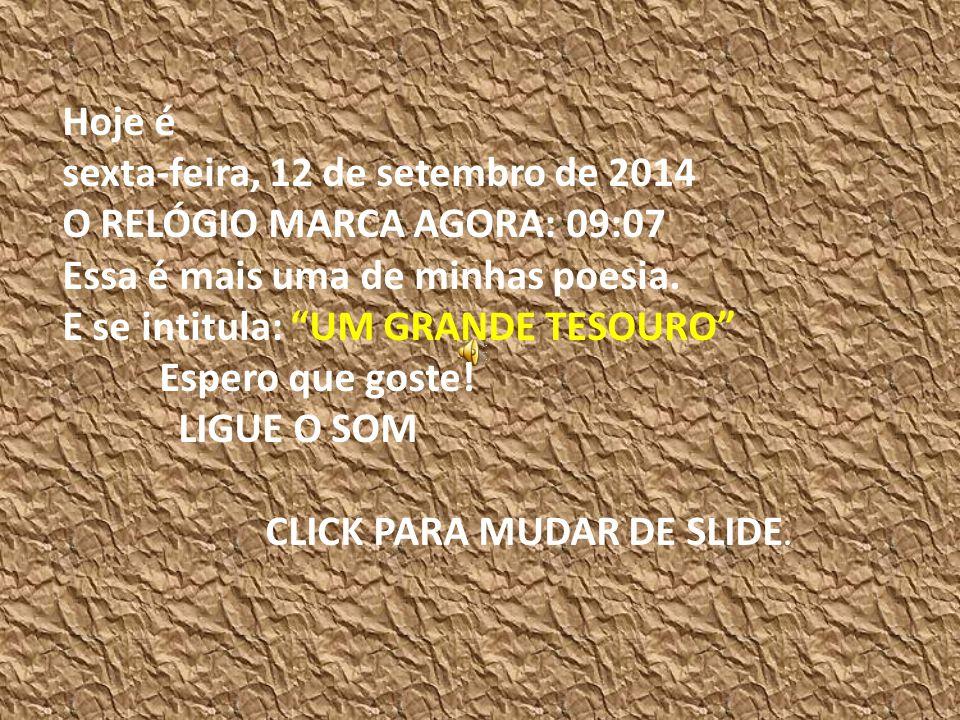 Hoje é sexta-feira, 12 de setembro de 2014 O RELÓGIO MARCA AGORA: 09:08 Essa é mais uma de minhas poesia.
