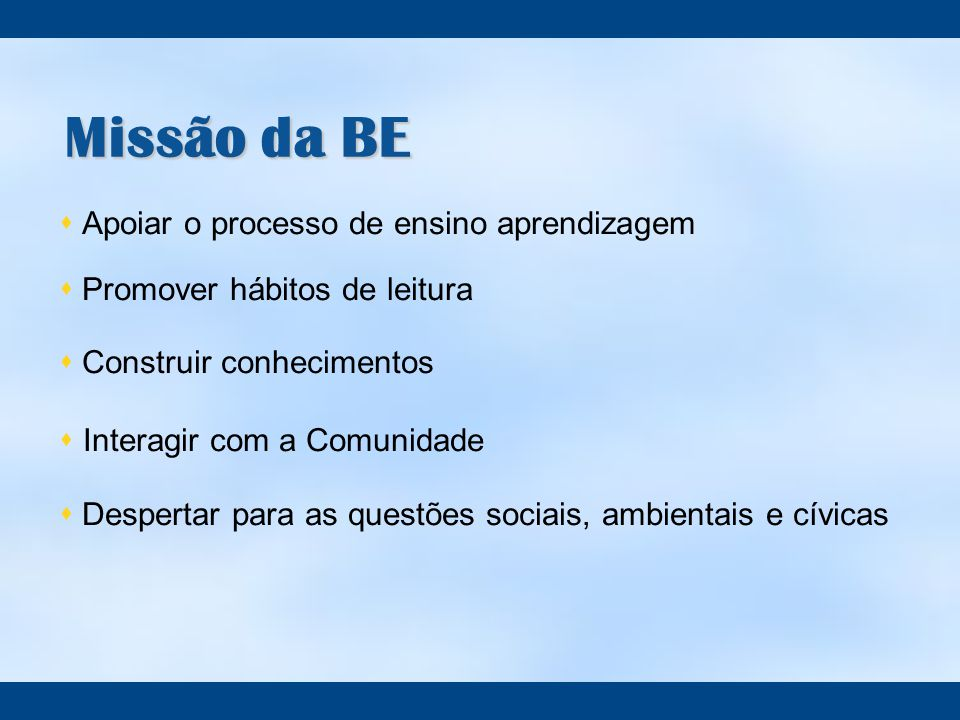 Missão da BE  Apoiar o processo de ensino aprendizagem  Promover hábitos de leitura  Construir conhecimentos  Interagir com a Comunidade  Despertar para as questões sociais, ambientais e cívicas