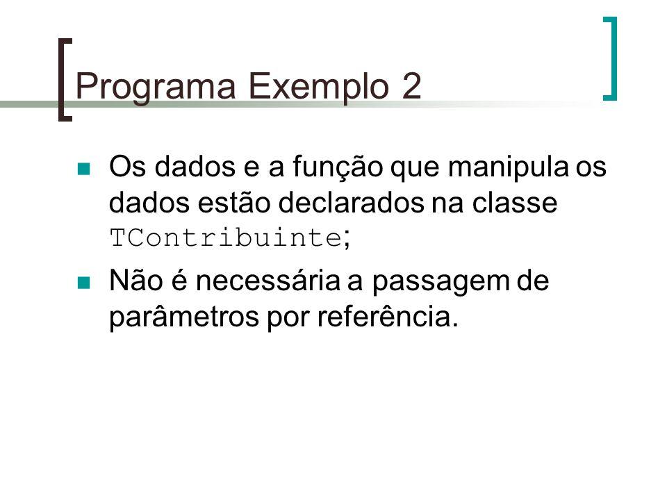 Programa Exemplo 2 Os dados e a função que manipula os dados estão declarados na classe TContribuinte ; Não é necessária a passagem de parâmetros por
