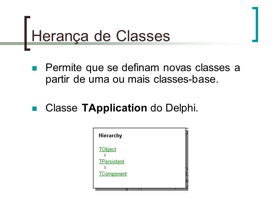 Herança de Classes Permite que se definam novas classes a partir de uma ou mais classes-base. Classe TApplication do Delphi.
