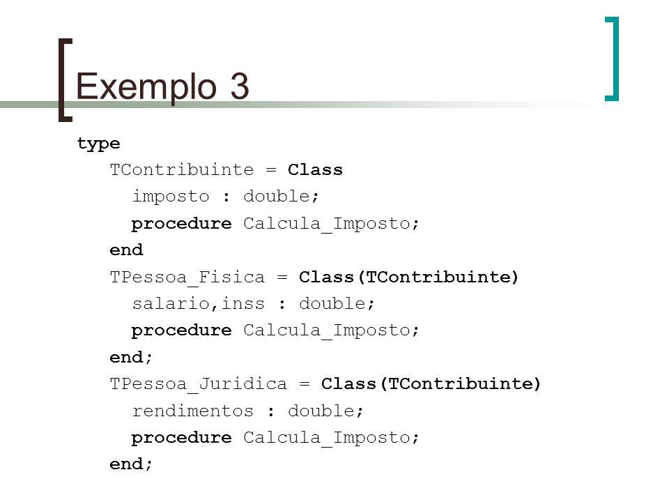 Exemplo 3 type TContribuinte = Class imposto : double; procedure Calcula_Imposto; end TPessoa_Fisica = Class(TContribuinte) salario,inss : double; pro