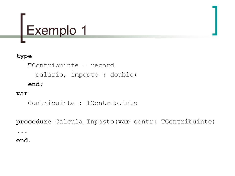 Exemplo 1 type TContribuinte = record salario, imposto : double; end; var Contribuinte : TContribuinte procedure Calcula_Inposto(var contr: TContribui