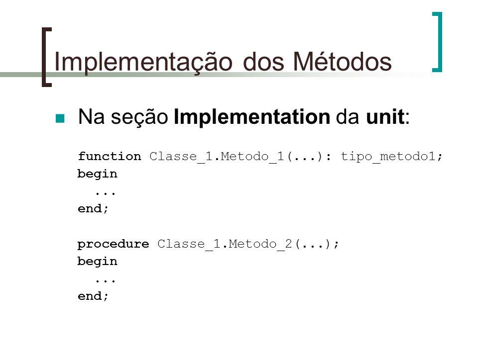 Implementação dos Métodos Na seção Implementation da unit: function Classe_1.Metodo_1(...): tipo_metodo1; begin... end; procedure Classe_1.Metodo_2(..
