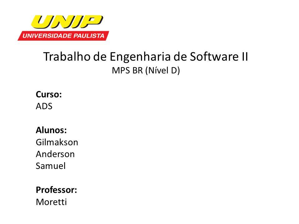 Trabalho de Engenharia de Software II MPS BR (Nível D) Curso: ADS Alunos: Gilmakson Anderson Samuel Professor: Moretti