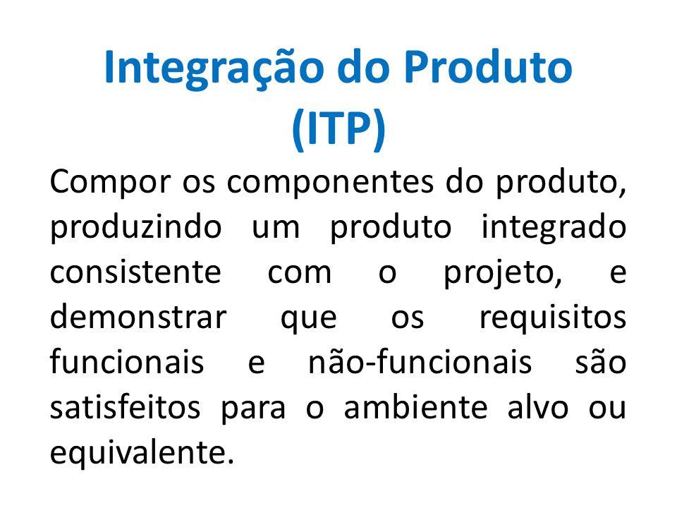 Integração do Produto (ITP) Compor os componentes do produto, produzindo um produto integrado consistente com o projeto, e demonstrar que os requisito