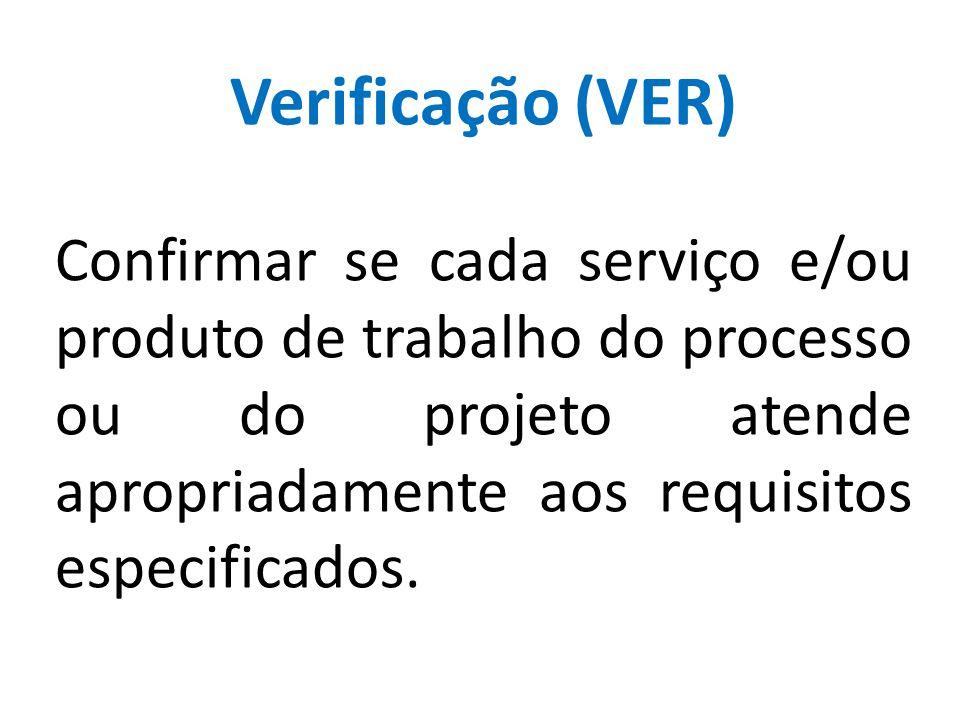 Verificação (VER) Confirmar se cada serviço e/ou produto de trabalho do processo ou do projeto atende apropriadamente aos requisitos especificados.