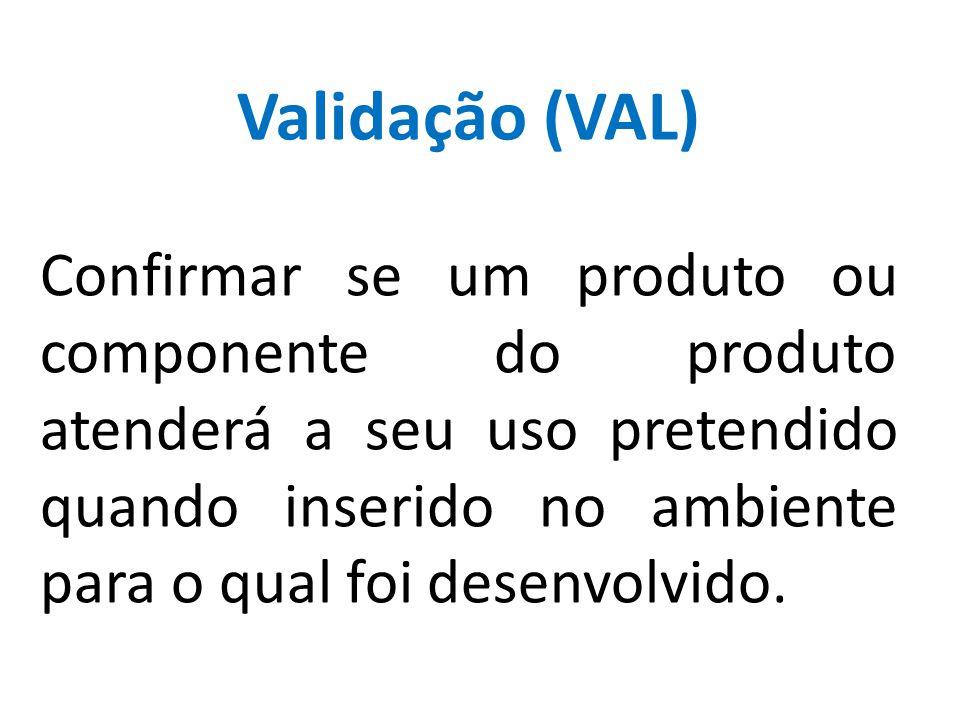 Validação (VAL) Confirmar se um produto ou componente do produto atenderá a seu uso pretendido quando inserido no ambiente para o qual foi desenvolvid