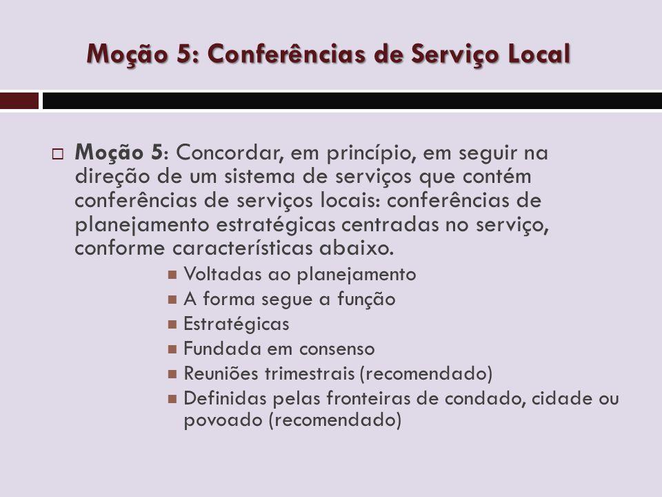 Moção 5: Conferências de Serviço Local  Moção 5: Concordar, em princípio, em seguir na direção de um sistema de serviços que contém conferências de serviços locais: conferências de planejamento estratégicas centradas no serviço, conforme características abaixo.