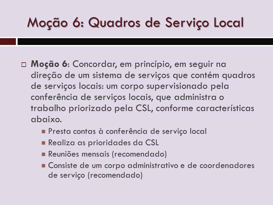 Moção 6: Quadros de Serviço Local  Moção 6: Concordar, em princípio, em seguir na direção de um sistema de serviços que contém quadros de serviços locais: um corpo supervisionado pela conferência de serviços locais, que administra o trabalho priorizado pela CSL, conforme características abaixo.
