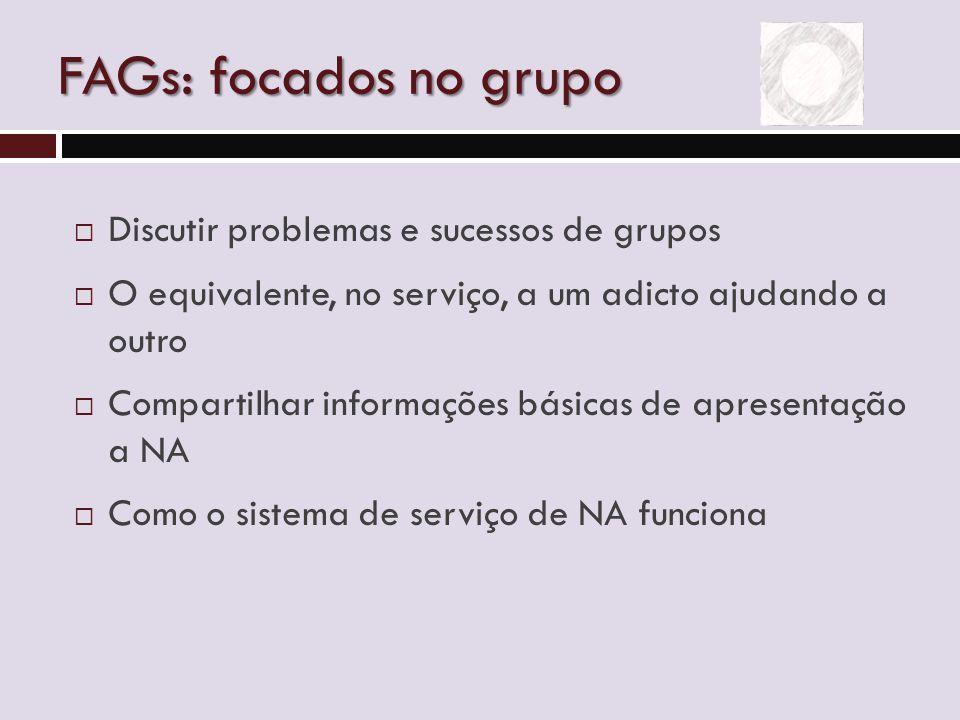 FAGs: focados no grupo  Discutir problemas e sucessos de grupos  O equivalente, no serviço, a um adicto ajudando a outro  Compartilhar informações básicas de apresentação a NA  Como o sistema de serviço de NA funciona
