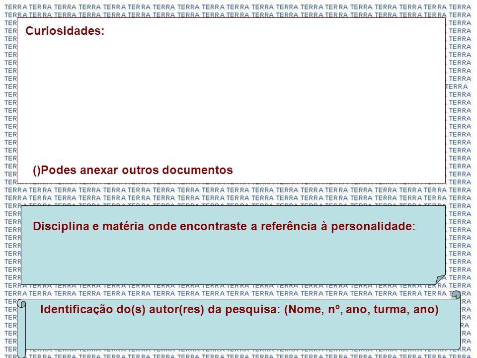 Curiosidades: ()Podes anexar outros documentos Identificação do(s) autor(res) da pesquisa: (Nome, nº, ano, turma, ano) Disciplina e matéria onde encontraste a referência à personalidade: