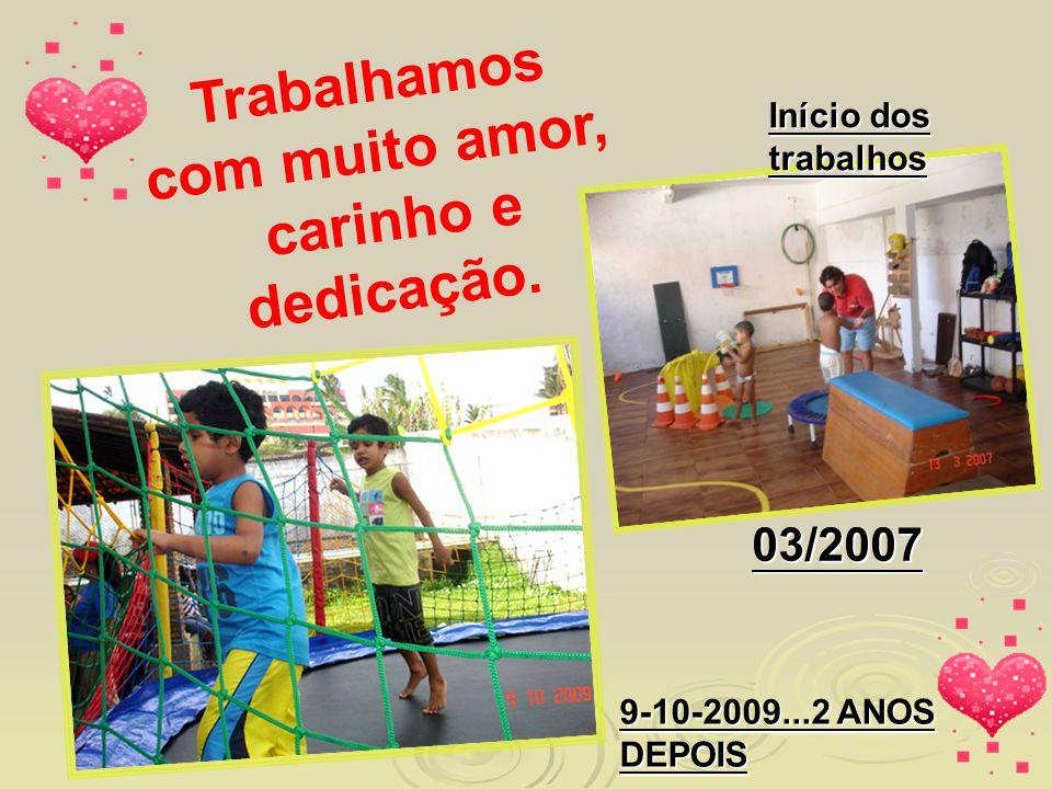 Trabalhamos com muito amor, carinho e dedicação. Início dos trabalhos 03/2007 9-10-2009...2 ANOS DEPOIS