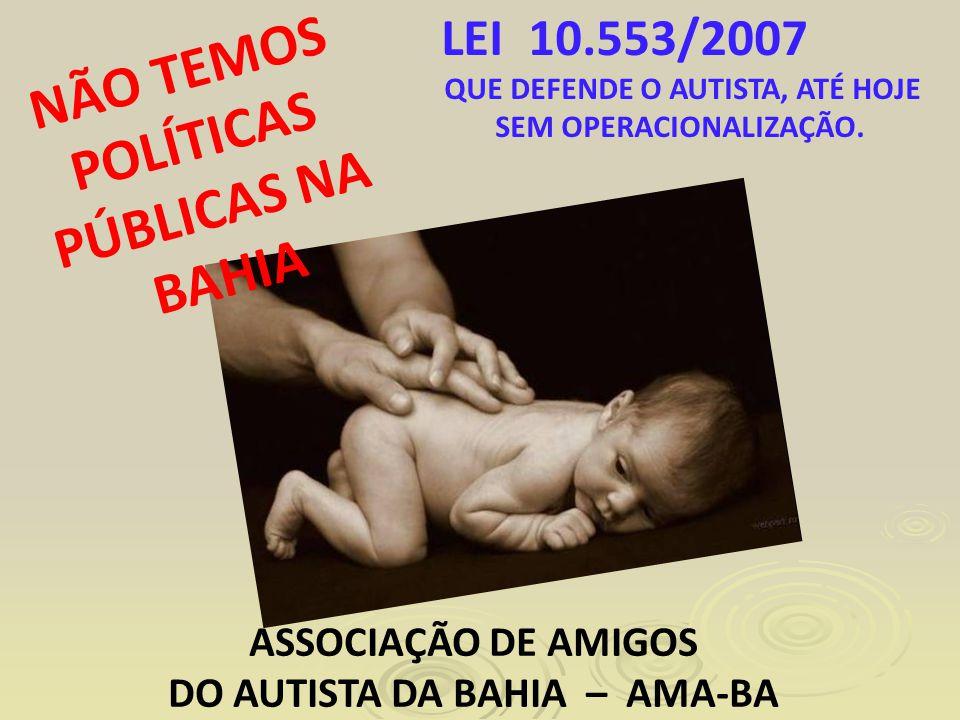 NÃO TEMOS POLÍTICAS PÚBLICAS NA BAHIA LEI 10.553/2007 QUE DEFENDE O AUTISTA, ATÉ HOJE SEM OPERACIONALIZAÇÃO.