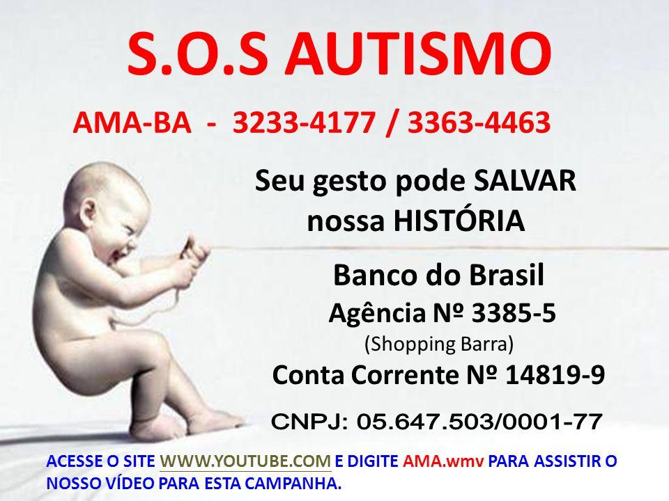 S.O.S AUTISMO Seu gesto pode SALVAR nossa HISTÓRIA AMA-BA - 3233-4177 / 3363-4463 Banco do Brasil Agência Nº 3385-5 (Shopping Barra) Conta Corrente Nº 14819-9 ACESSE O SITE WWW.YOUTUBE.COM E DIGITE AMA.wmv PARA ASSISTIR O NOSSO VÍDEO PARA ESTA CAMPANHA.WWW.YOUTUBE.COM