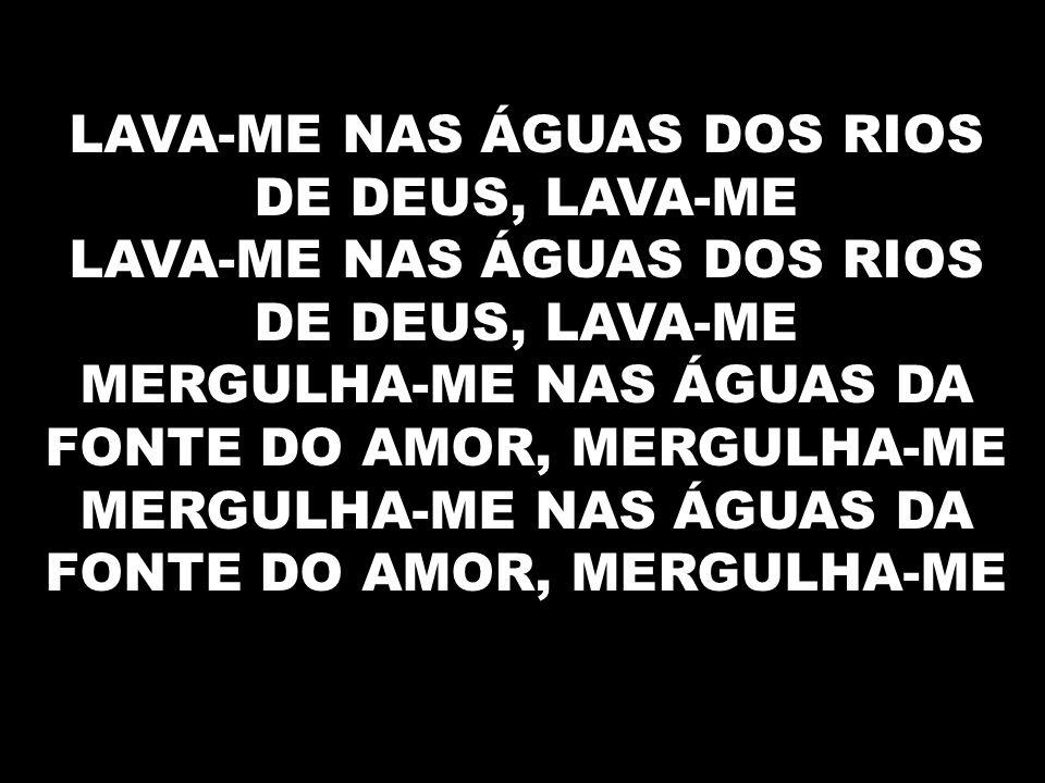 LAVA-ME NAS ÁGUAS DOS RIOS DE DEUS, LAVA-ME LAVA-ME NAS ÁGUAS DOS RIOS DE DEUS, LAVA-ME MERGULHA-ME NAS ÁGUAS DA FONTE DO AMOR, MERGULHA-ME MERGULHA-M