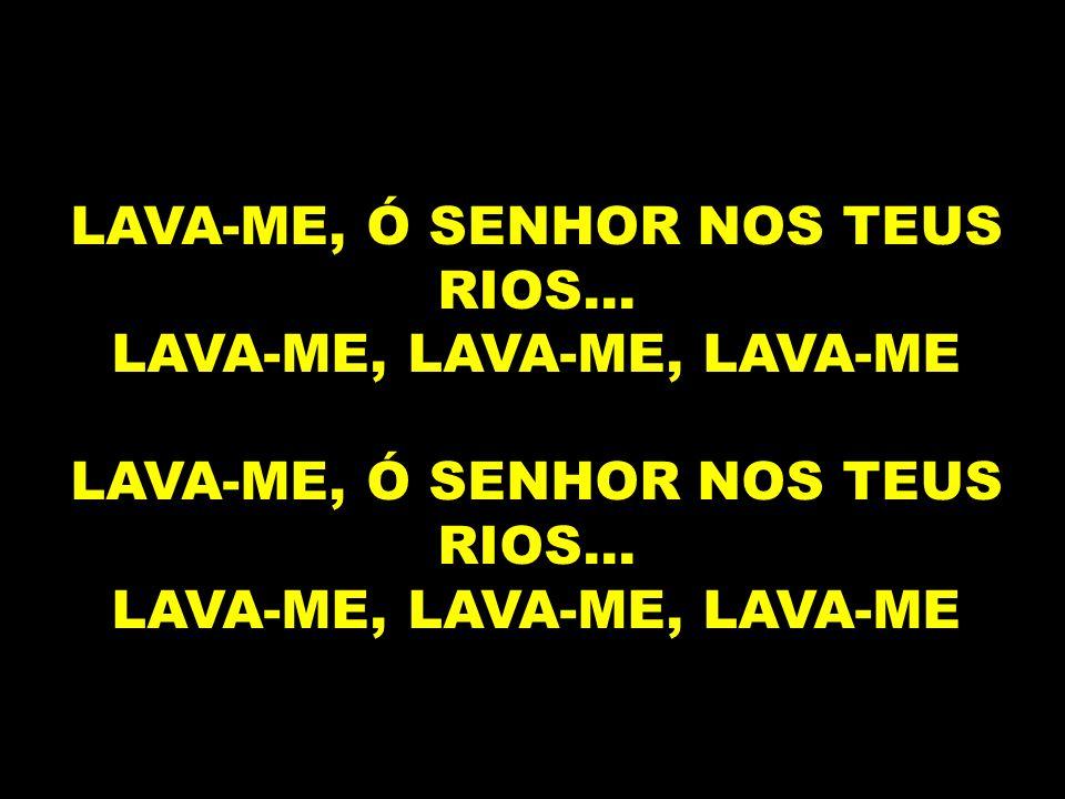 LAVA-ME, Ó SENHOR NOS TEUS RIOS... LAVA-ME, LAVA-ME, LAVA-ME