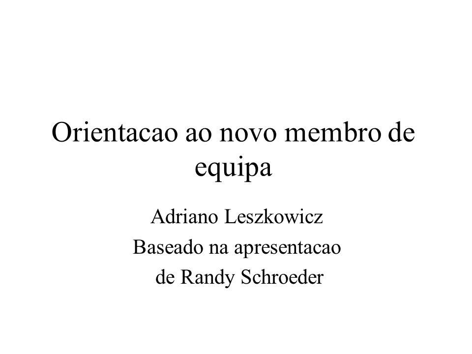 Orientacao ao novo membro de equipa Adriano Leszkowicz Baseado na apresentacao de Randy Schroeder