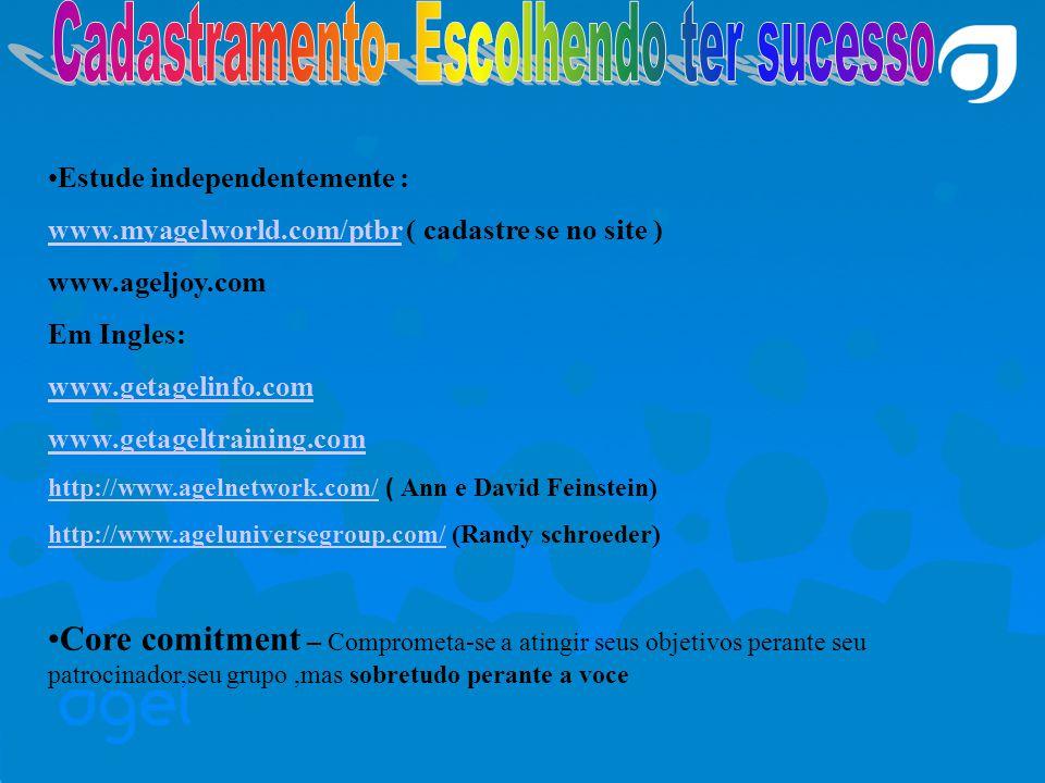 Estude independentemente : www.myagelworld.com/ptbrwww.myagelworld.com/ptbr ( cadastre se no site ) www.ageljoy.com Em Ingles: www.getagelinfo.com www.getageltraining.com http://www.agelnetwork.com/http://www.agelnetwork.com/ ) Ann e David Feinstein) http://www.ageluniversegroup.com/http://www.ageluniversegroup.com/ (Randy schroeder) Core comitment – Comprometa-se a atingir seus objetivos perante seu patrocinador,seu grupo,mas sobretudo perante a voce