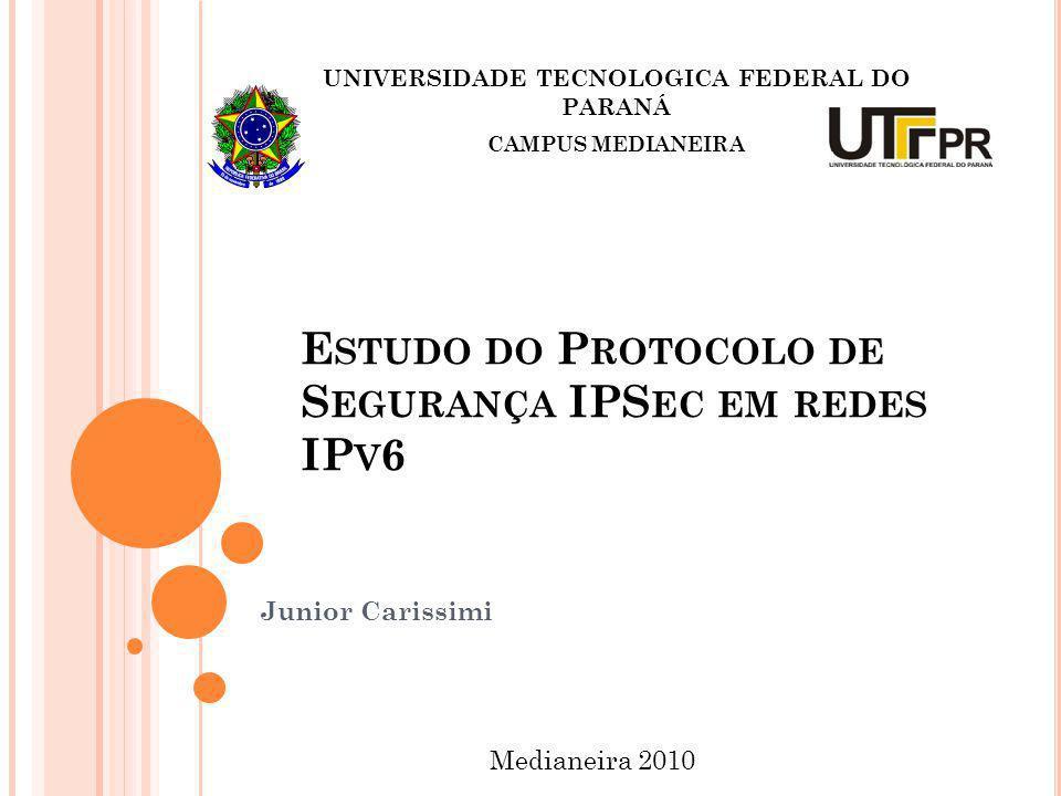 E STUDO DO P ROTOCOLO DE S EGURANÇA IPS EC EM REDES IP V 6 Junior Carissimi UNIVERSIDADE TECNOLOGICA FEDERAL DO PARANÁ CAMPUS MEDIANEIRA Medianeira 20
