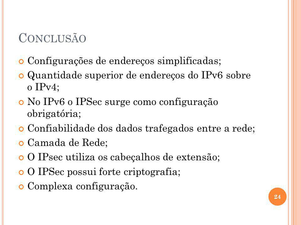 C ONCLUSÃO Configurações de endereços simplificadas; Quantidade superior de endereços do IPv6 sobre o IPv4; No IPv6 o IPSec surge como configuração ob