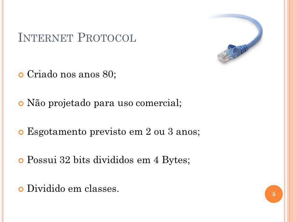 I NTERNET P ROTOCOL Criado nos anos 80; Não projetado para uso comercial; Esgotamento previsto em 2 ou 3 anos; Possui 32 bits divididos em 4 Bytes; Di