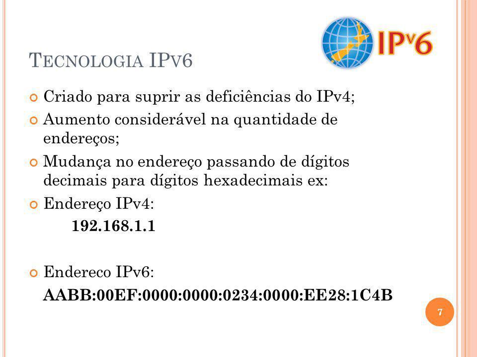 T ECNOLOGIA IP V 6 Criado para suprir as deficiências do IPv4; Aumento considerável na quantidade de endereços; Mudança no endereço passando de dígito