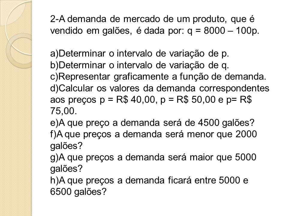 2-A demanda de mercado de um produto, que é vendido em galões, é dada por: q = 8000 – 100p. a)Determinar o intervalo de variação de p. b)Determinar o