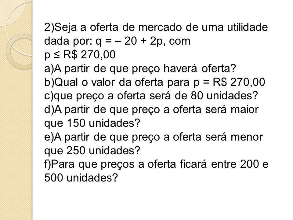 2)Seja a oferta de mercado de uma utilidade dada por: q = – 20 + 2p, com p ≤ R$ 270,00 a)A partir de que preço haverá oferta? b)Qual o valor da oferta