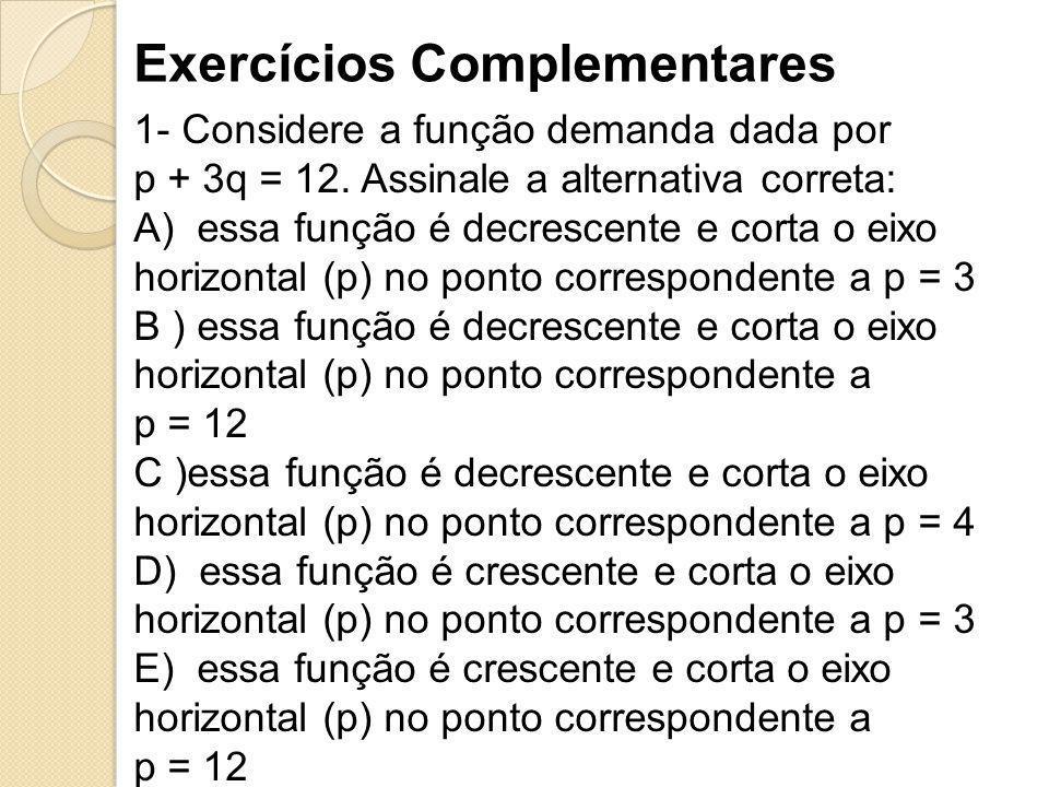 Exercícios Complementares 1- Considere a função demanda dada por p + 3q = 12. Assinale a alternativa correta: A) essa função é decrescente e corta o e