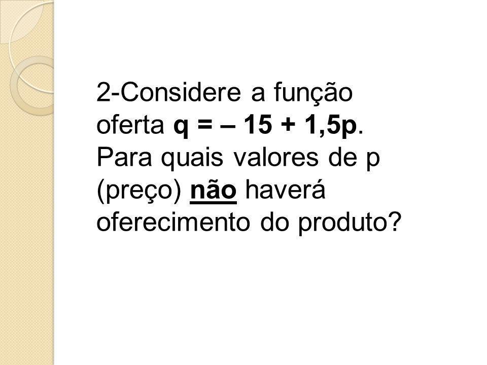 2-Considere a função oferta q = – 15 + 1,5p. Para quais valores de p (preço) não haverá oferecimento do produto?